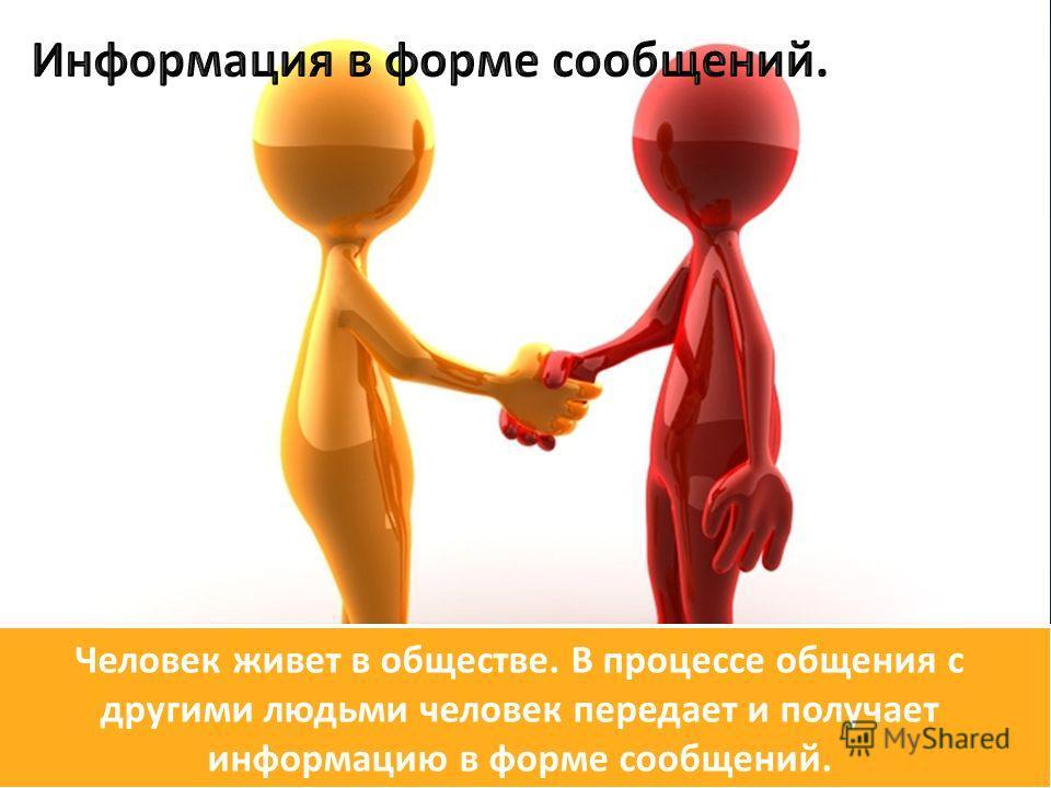Человек живет в обществе. В процессе общения с другими людьми человек передает и получает информацию в форме сообщений.