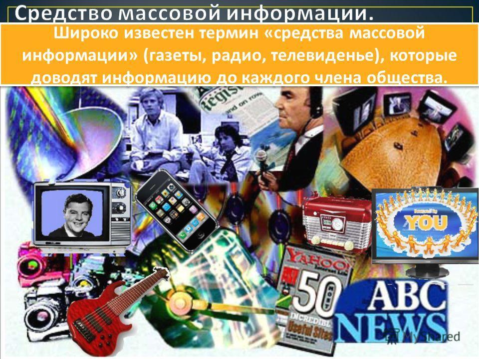 Широко известен термин « средства массовой информации » ( газеты, радио, телевиденье ), которые доводят информацию до каждого члена общества.