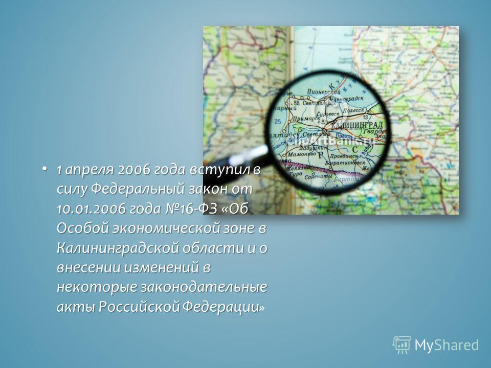 1 апреля 2006 года вступил в силу Федеральный закон от 10.01.2006 года 16-ФЗ «Об Особой экономической зоне в Калининградской области и о внесении изменений в некоторые законодательные акты Российской Федерации 1 апреля 2006 года вступил в силу Федера