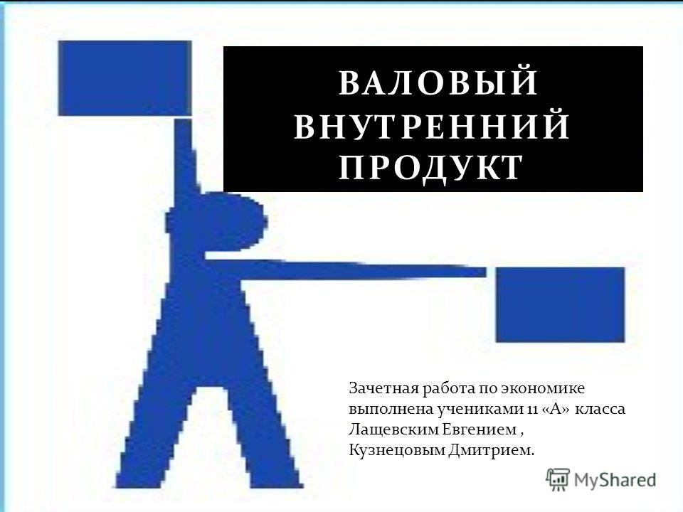 ВАЛОВЫЙ ВНУТРЕННИЙ ПРОДУКТ Зачетная работа по экономике выполнена учениками 11 « А » класса Лащевским Евгением, Кузнецовым Дмитрием.