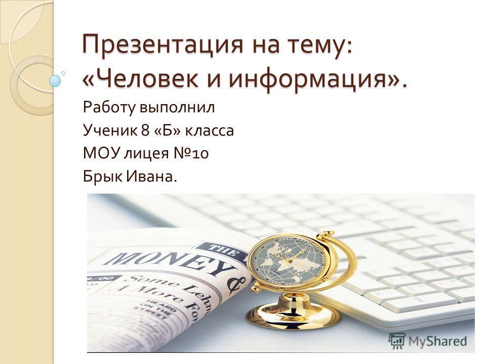 Презентация на тему : « Человек и информация ». Работу выполнил Ученик 8 « Б » класса МОУ лицея 10 Брык Ивана.