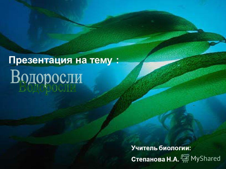 Презентация на тему : Учитель биологии: Степанова Н.А.