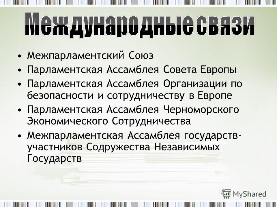 Межпарламентский Союз Парламентская Ассамблея Совета Европы Парламентская Ассамблея Организации по безопасности и сотрудничеству в Европе Парламентская Ассамблея Черноморского Экономического Сотрудничества Межпарламентская Ассамблея государств- участ