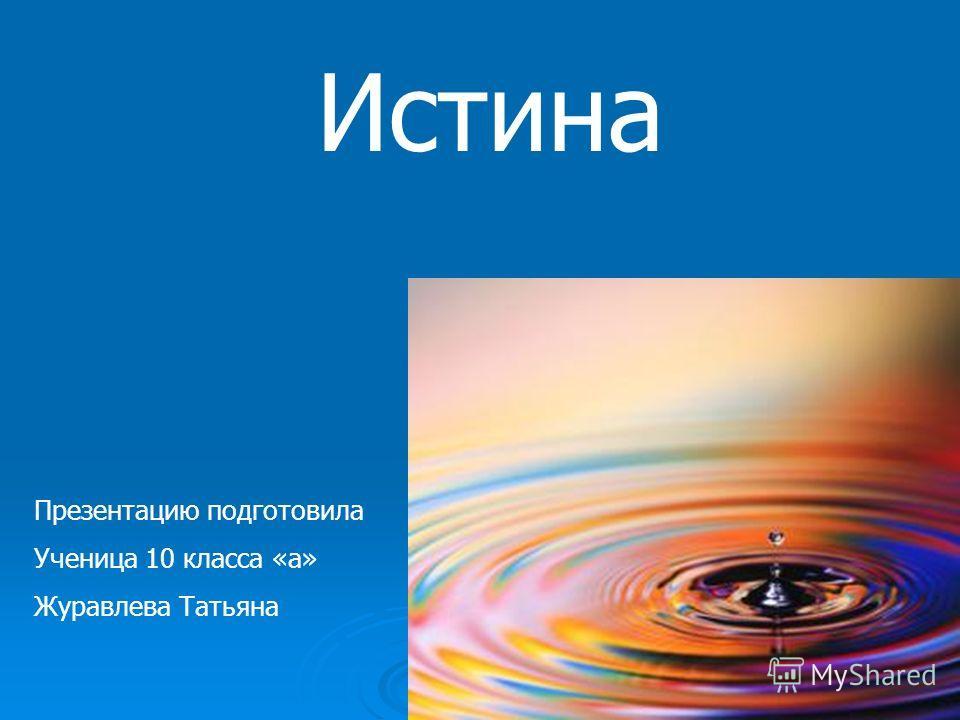 Истина Презентацию подготовила Ученица 10 класса «а» Журавлева Татьяна