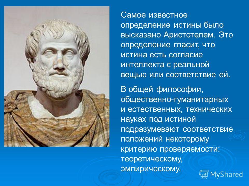 Самое известное определение истины было высказано Аристотелем. Это определение гласит, что истина есть согласие интеллекта с реальной вещью или соответствие ей. В общей философии, общественно-гуманитарных и естественных, технических науках под истино