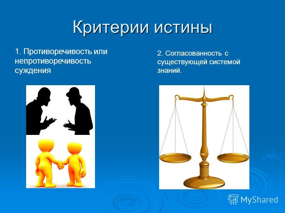 Критерии истины 1. Противоречивость или непротиворечивость суждения 2. Согласованность с существующей системой знаний.