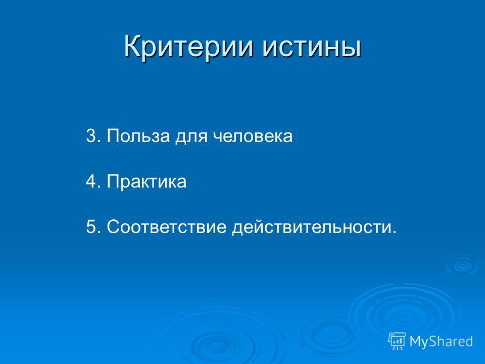Критерии истины 3. Польза для человека 4. Практика 5. Соответствие действительности.