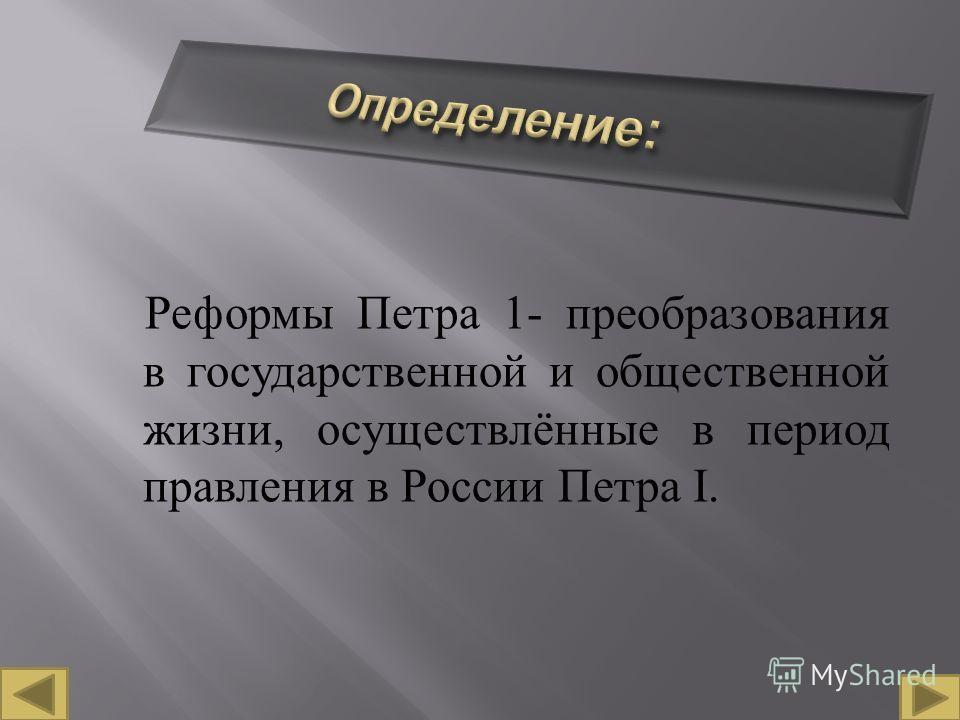 Реформы Петра 1- преобразования в государственной и общественной жизни, осуществлённые в период правления в России Петра I.