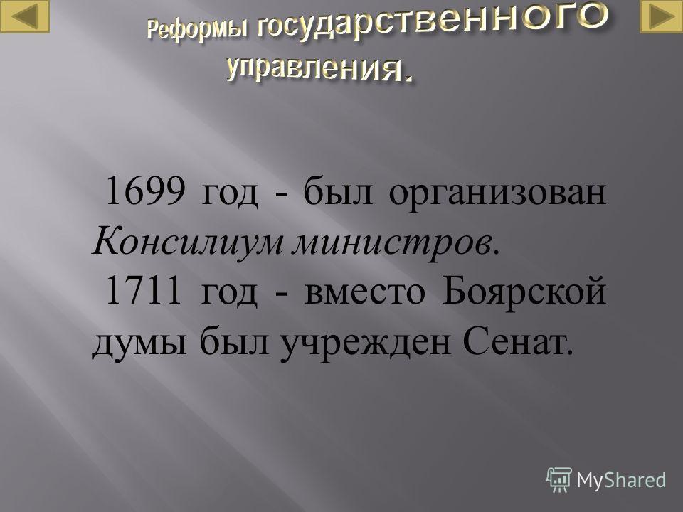 1699 год - был организован Консилиум министров. 1711 год - вместо Боярской думы был учрежден Сенат.