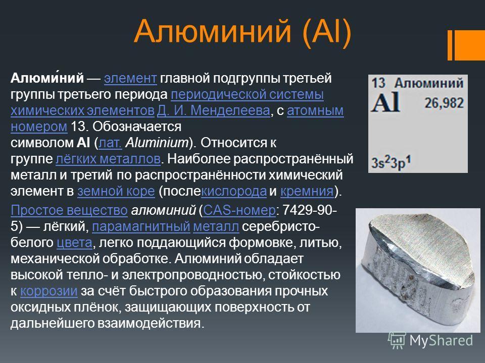 Алюминий (Al) Алюми́ний элемент главной подгруппы третьей группы третьего периода периодической системы химических элементов Д. И. Менделеева, с атомным номером 13. Обозначается символом Al (лат. Aluminium). Относится к группе лёгких металлов. Наибол