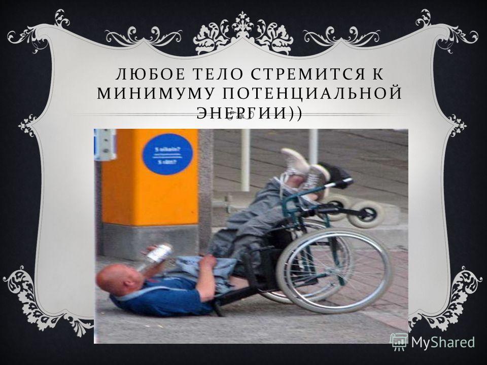 ЛЮБОЕ ТЕЛО СТРЕМИТСЯ К МИНИМУМУ ПОТЕНЦИАЛЬНОЙ ЭНЕРГИИ ))