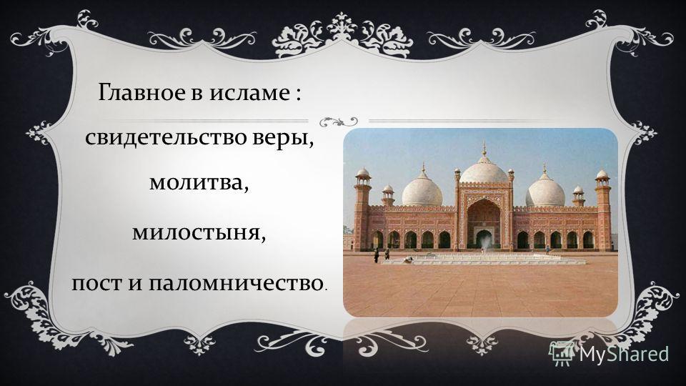Главное в исламе : свидетельство веры, молитва, милостыня, пост и паломничество.