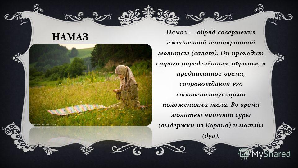 НАМАЗ Намаз обряд совершения ежедневной пятикратной молитвы ( салят ). Он проходит строго определённым образом, в предписанное время, сопровождают его соответствующими положениями тела. Во время молитвы читают суры ( выдержки из Корана ) и мольбы ( д