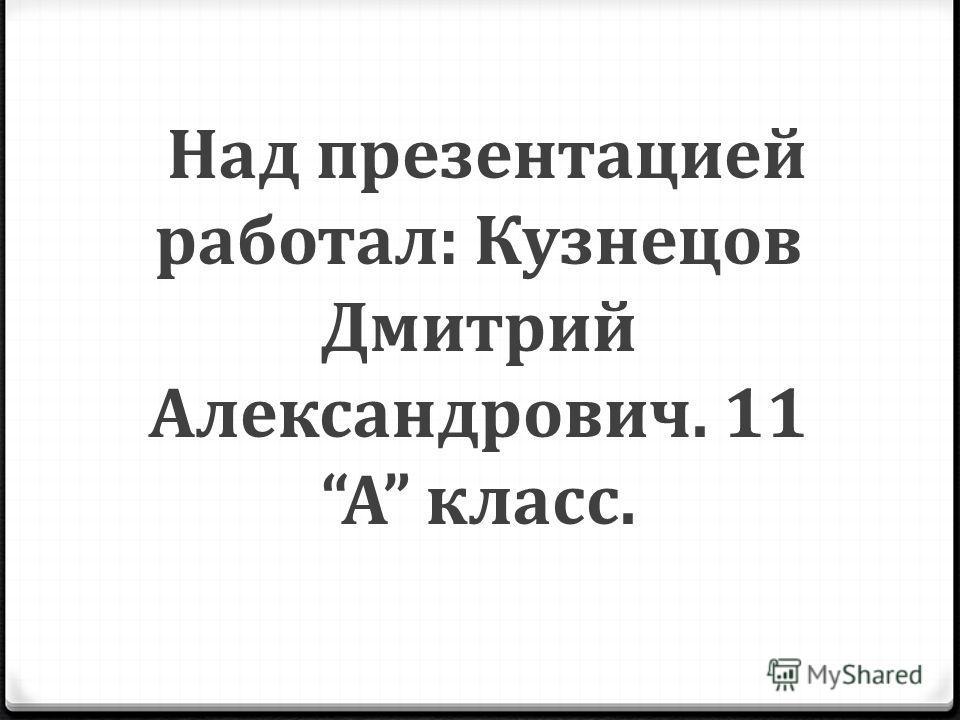 Над презентацией работал: Кузнецов Дмитрий Александрович. 11А класс.
