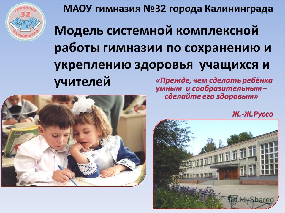 МАОУ гимназия 32 города Калининграда Модель системной комплексной работы гимназии по сохранению и укреплению здоровья учащихся и учителей
