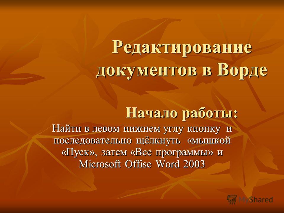 Редактирование документов в Ворде Начало работы: Найти в левом нижнем углу кнопку и последовательно щёлкнуть «мышкой «Пуск», затем «Все программы» и Microsoft Offise Word 2003