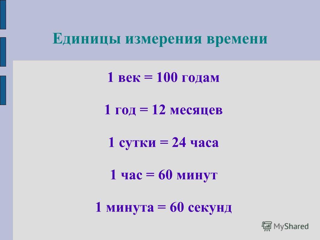 Единицы измерения времени 1 век = 100 годам 1 год = 12 месяцев 1 сутки = 24 часа 1 час = 60 минут 1 минута = 60 секунд