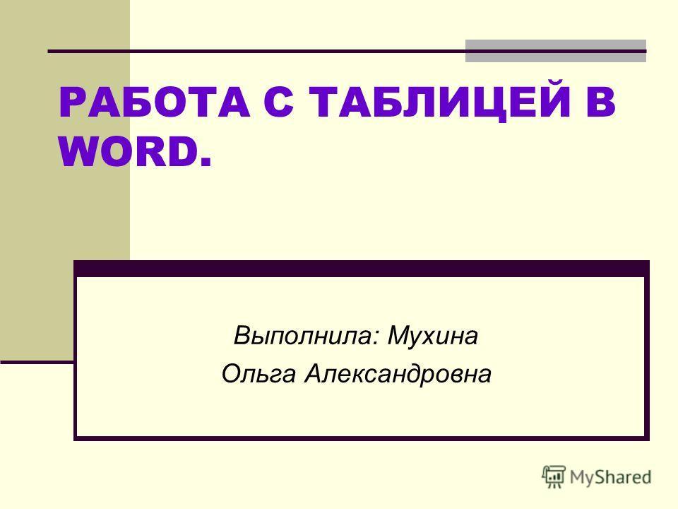 РАБОТА С ТАБЛИЦЕЙ В WORD. Выполнила: Мухина Ольга Александровна