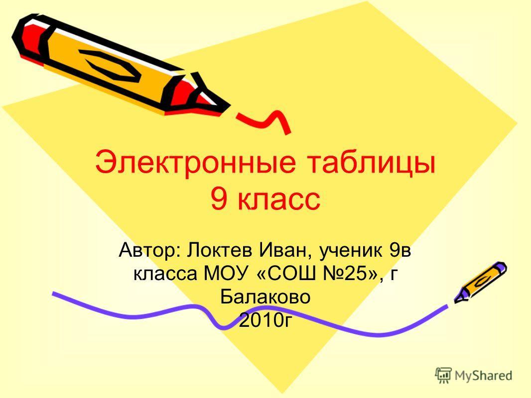 Электронные таблицы 9 класс Автор: Локтев Иван, ученик 9в класса МОУ «СОШ 25», г Балаково 2010г