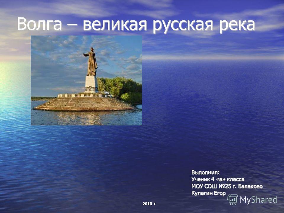 Волга – великая русская река Выполнил: Ученик 4 «а» класса МОУ СОШ 25 г. Балаково Кулагин Егор 2010 г