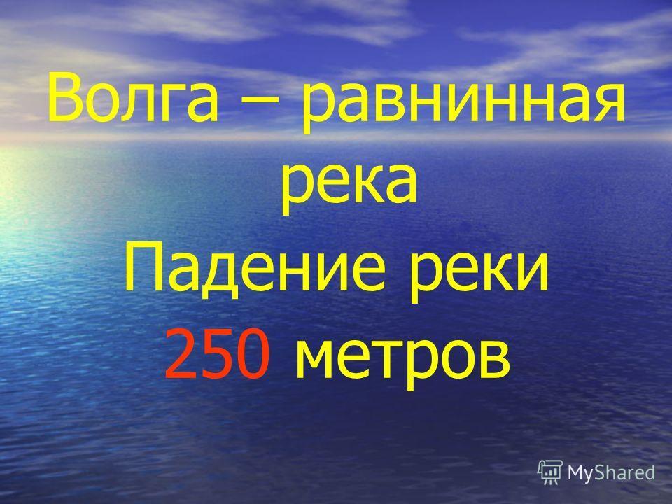 Волга – равнинная река Падение реки 250 метров