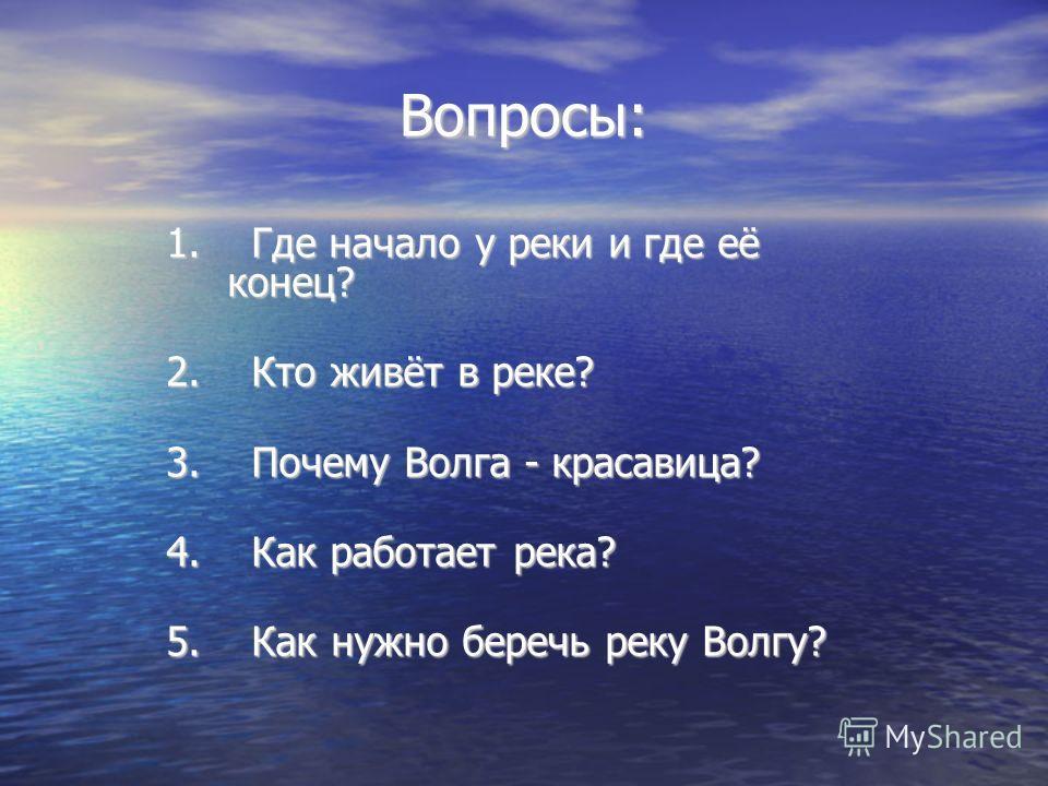 Вопросы: 1. Где начало у реки и где её конец? 2. Кто живёт в реке? 3. Почему Волга - красавица? 4. Как работает река? 5. Как нужно беречь реку Волгу?