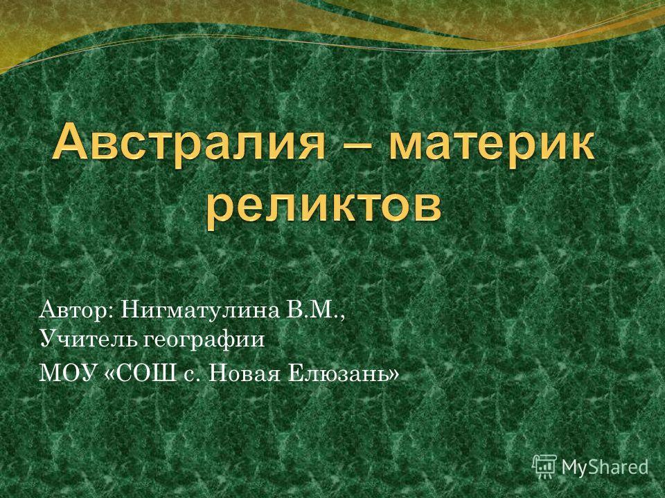 Автор: Нигматулина В.М., Учитель географии МОУ «СОШ с. Новая Елюзань»