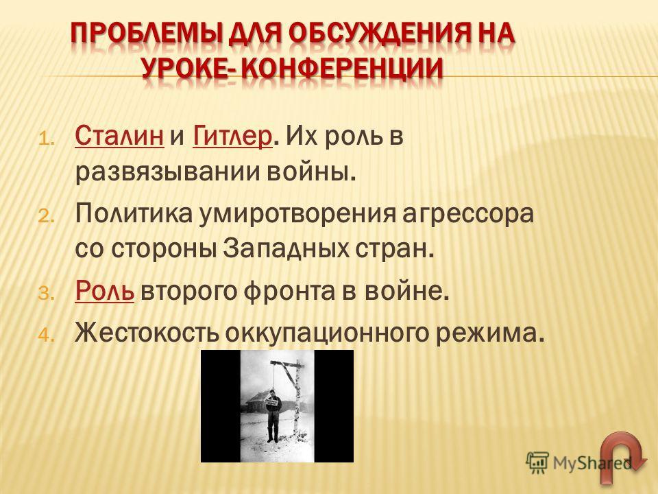 1. Сталин и Гитлер. Их роль в развязывании войны. СталинГитлер 2. Политика умиротворения агрессора со стороны Западных стран. 3. Роль второго фронта в войне. Роль 4. Жестокость оккупационного режима.