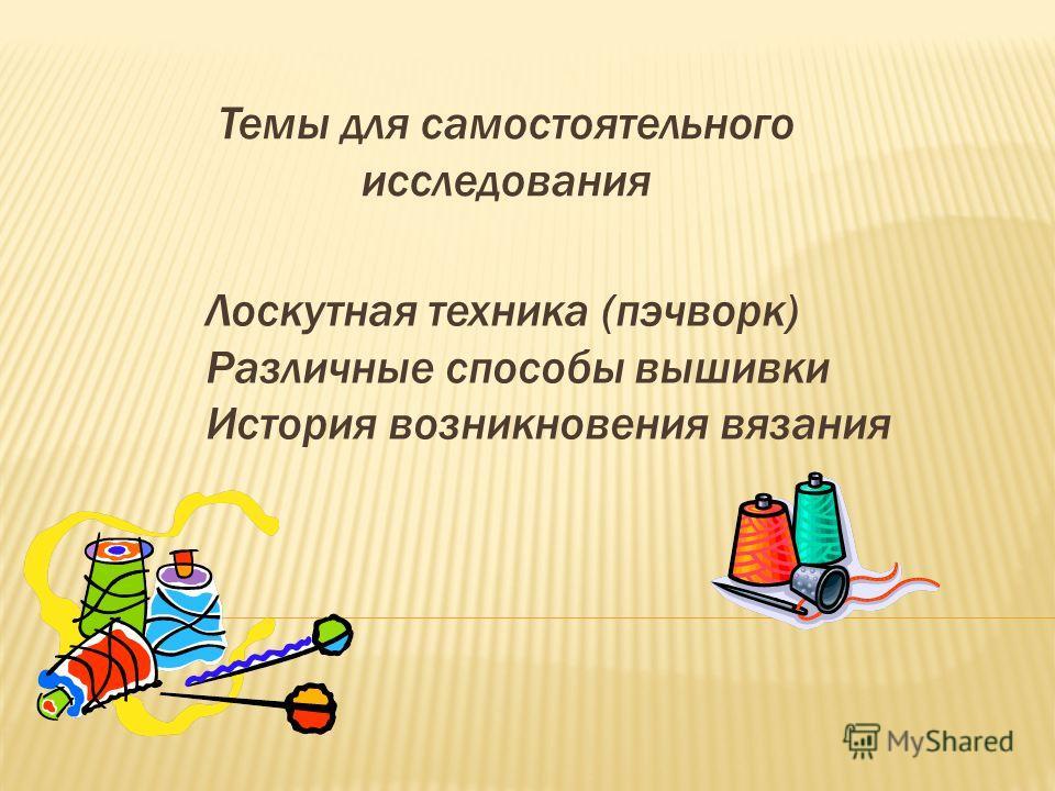 Лоскутная техника (пэчворк) Различные способы вышивки История возникновения вязания Темы для самостоятельного исследования