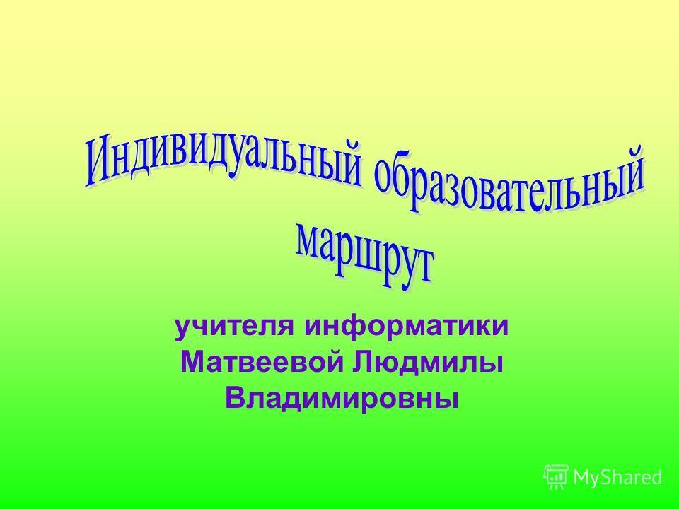 учителя информатики Матвеевой Людмилы Владимировны