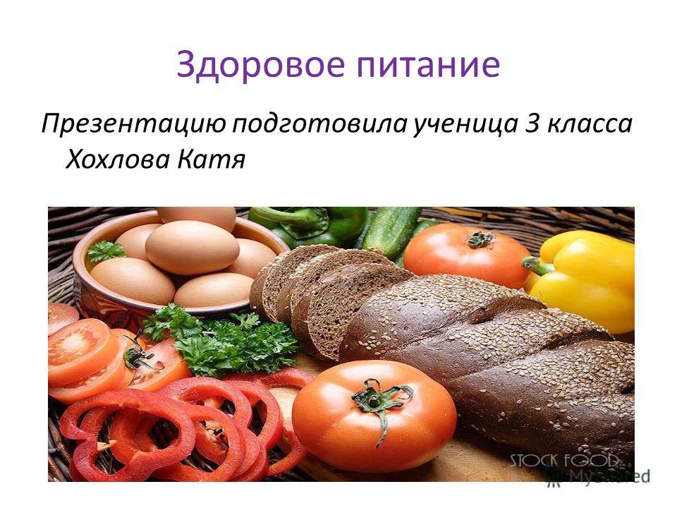 Здоровое питание Презентацию подготовила ученица 3 класса Хохлова Катя