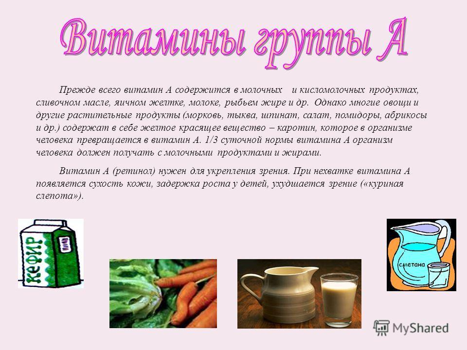 Прежде всего витамин А содержится в молочных и кисломолочных продуктах, сливочном масле, яичном желтке, молоке, рыбьем жире и др. Однако многие овощи и другие растительные продукты (морковь, тыква, шпинат, салат, помидоры, абрикосы и др.) содержат в