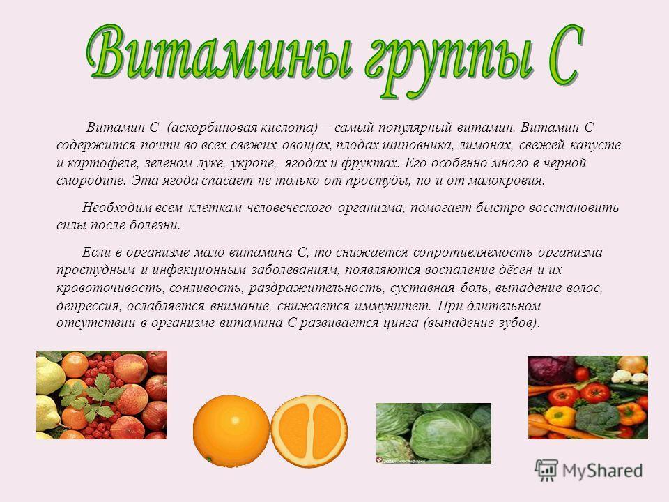 Витамин С (аскорбиновая кислота) – самый популярный витамин. Витамин С содержится почти во всех свежих овощах, плодах шиповника, лимонах, свежей капусте и картофеле, зеленом луке, укропе, ягодах и фруктах. Его особенно много в черной смородине. Эта я