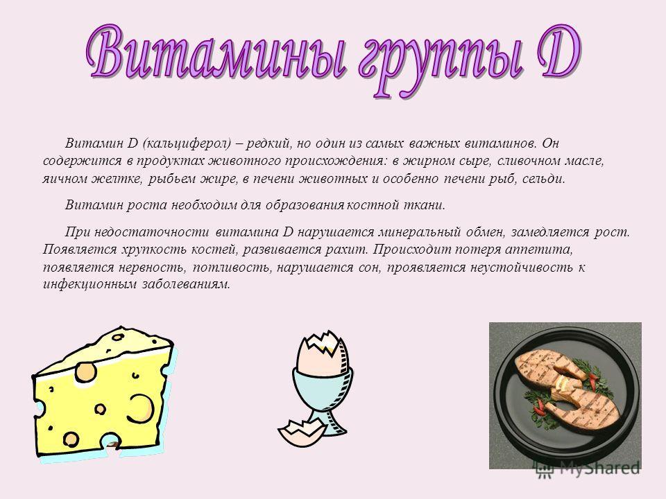 Витамин D (кальциферол) – редкий, но один из самых важных витаминов. Он содержится в продуктах животного происхождения: в жирном сыре, сливочном масле, яичном желтке, рыбьем жире, в печени животных и особенно печени рыб, сельди. Витамин роста необход
