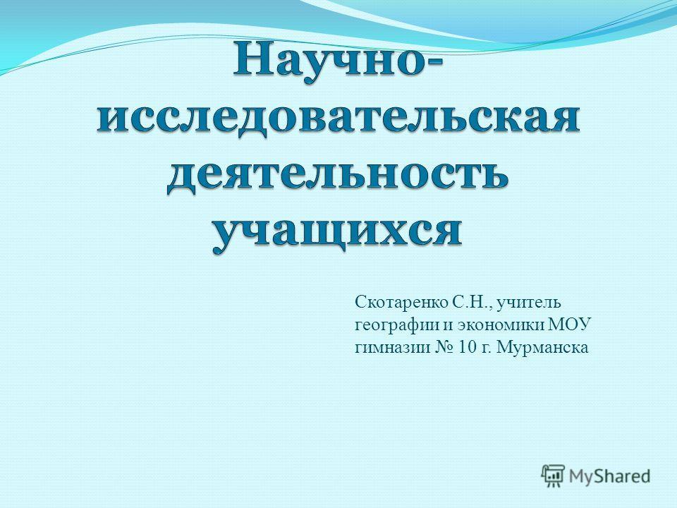 Скотаренко С.Н., учитель географии и экономики МОУ гимназии 10 г. Мурманска