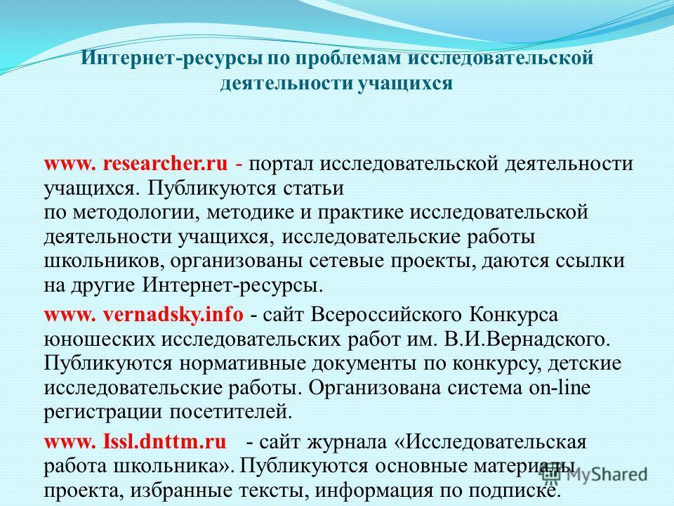 Интернет-ресурсы по проблемам исследовательской деятельности учащихся www. researcher.ru - портал исследовательской деятельности учащихся. Публикуются статьи по методологии, методике и практике исследовательской деятельности учащихся, исследовательск