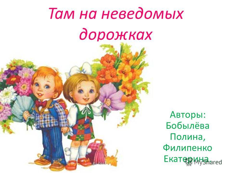 Там на неведомых дорожках Авторы: Бобылёва Полина, Филипенко Екатерина.
