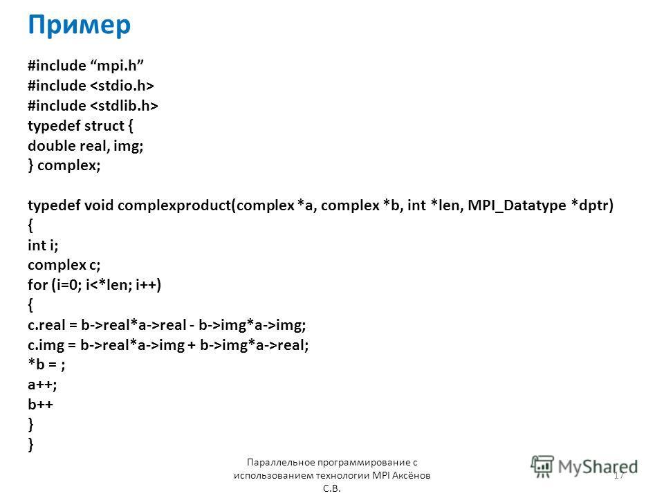 Пример Параллельное программирование с использованием технологии MPI Аксёнов С.В. 17 #include mpi.h #include typedef struct { double real, img; } complex; typedef void complexproduct(complex *a, complex *b, int *len, MPI_Datatype *dptr) { int i; comp