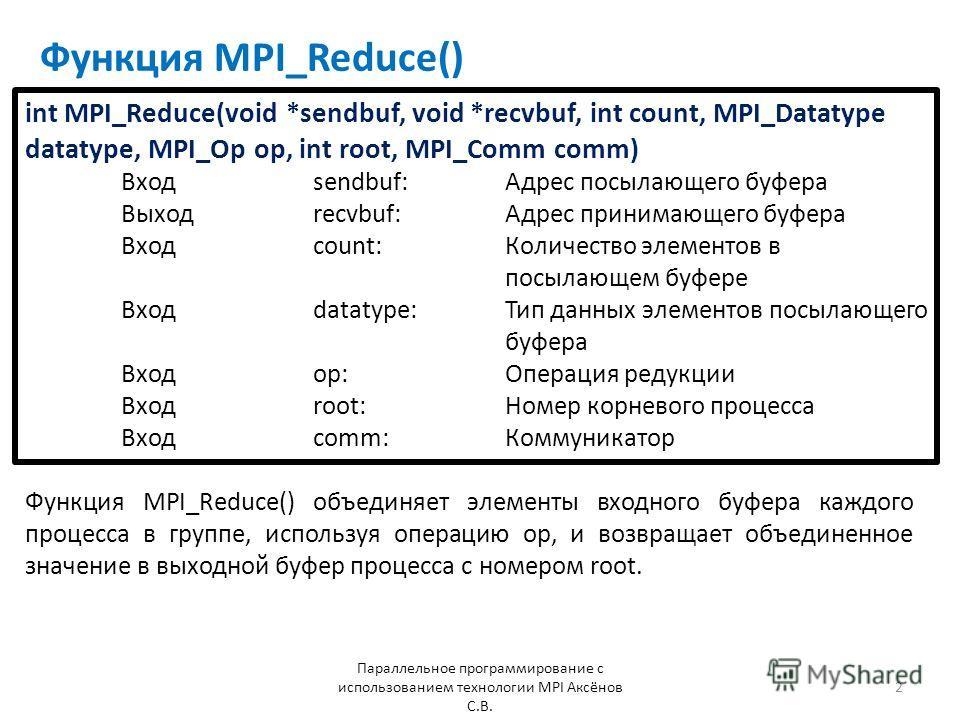 Функция MPI_Reduce() Параллельное программирование с использованием технологии MPI Аксёнов С.В. 2 Функция MPI_Reduce() объединяет элементы входного буфера каждого процесса в группе, используя операцию op, и возвращает объединенное значение в выходной