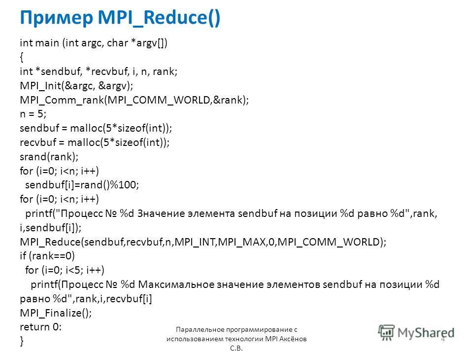 Пример MPI_Reduce() Параллельное программирование с использованием технологии MPI Аксёнов С.В. 4 int main (int argc, char *argv[]) { int *sendbuf, *recvbuf, i, n, rank; MPI_Init(&argc, &argv); MPI_Comm_rank(MPI_COMM_WORLD,&rank); n = 5; sendbuf = mal