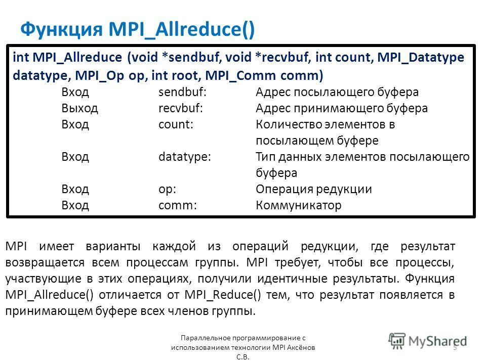 Функция MPI_Allreduce() Параллельное программирование с использованием технологии MPI Аксёнов С.В. 5 MPI имеет варианты каждой из операций редукции, где результат возвращается всем процессам группы. MPI требует, чтобы все процессы, участвующие в этих