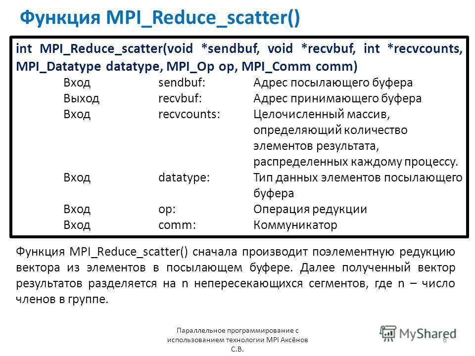 Функция MPI_Reduce_scatter() Параллельное программирование с использованием технологии MPI Аксёнов С.В. 6 Функция MPI_Reduce_scatter() сначала производит поэлементную редукцию вектора из элементов в посылающем буфере. Далее полученный вектор результа