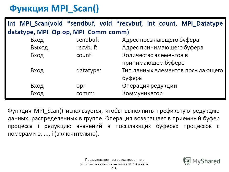 Функция MPI_Scan() Параллельное программирование с использованием технологии MPI Аксёнов С.В. 7 Функция MPI_Scan() используется, чтобы выполнить префиксную редукцию данных, распределенных в группе. Операция возвращает в приемный буфер процесса i реду
