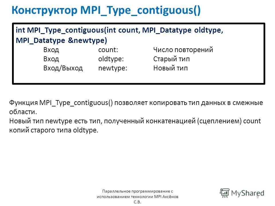 Конструктор MPI_Type_contiguous() Параллельное программирование с использованием технологии MPI Аксёнов С.В. 9 int MPI_Type_contiguous(int count, MPI_Datatype oldtype, MPI_Datatype &newtype) Входcount:Число повторений Входoldtype:Старый тип Вход/Выхо