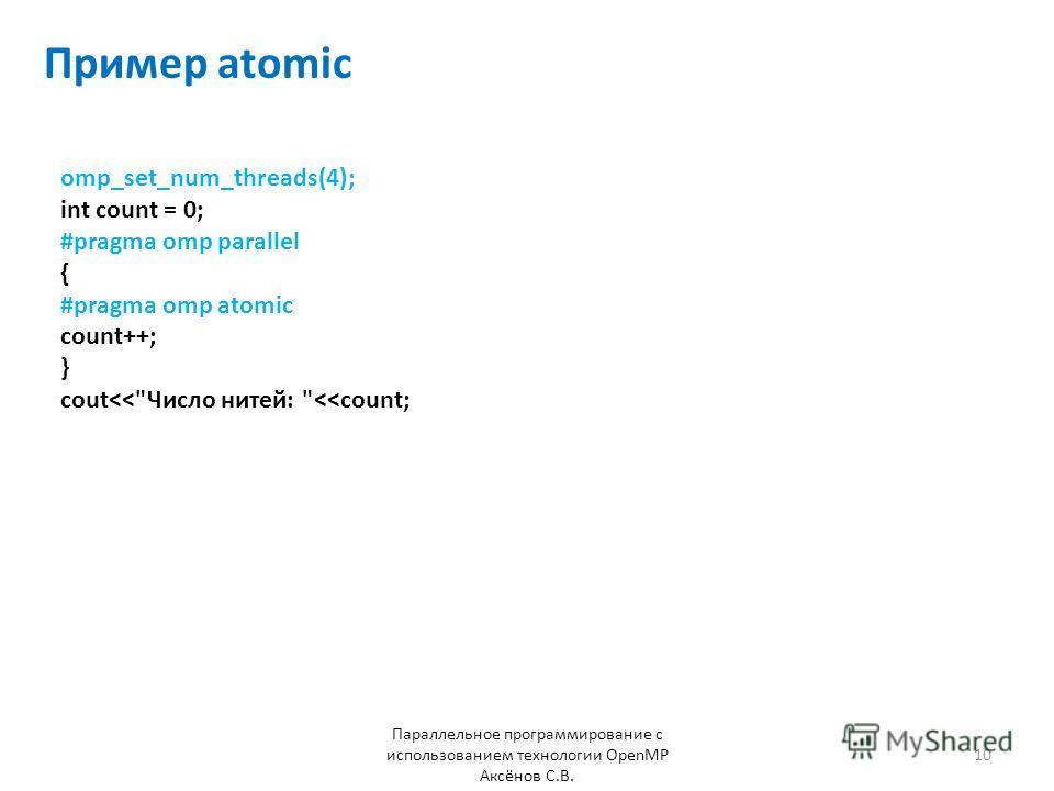 Пример atomic Параллельное программирование с использованием технологии OpenMP Аксёнов С.В. 10 omp_set_num_threads(4); int count = 0; #pragma omp parallel { #pragma omp atomic count++; } cout