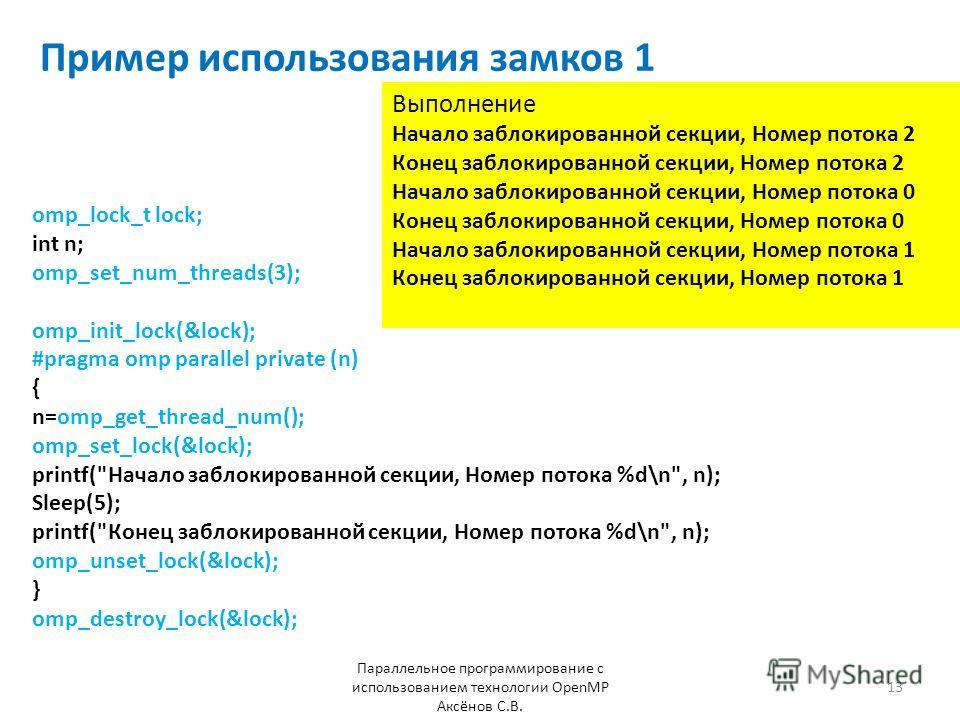 Пример использования замков 1 Параллельное программирование с использованием технологии OpenMP Аксёнов С.В. 13 omp_lock_t lock; int n; omp_set_num_threads(3); omp_init_lock(&lock); #pragma omp parallel private (n) { n=omp_get_thread_num(); omp_set_lo