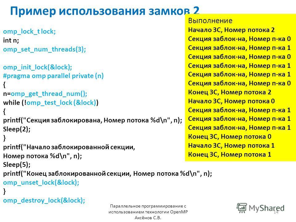 Пример использования замков 2 Параллельное программирование с использованием технологии OpenMP Аксёнов С.В. 14 omp_lock_t lock; int n; omp_set_num_threads(3); omp_init_lock(&lock); #pragma omp parallel private (n) { n=omp_get_thread_num(); while (!om