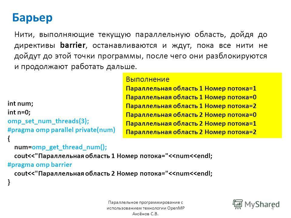 Барьер Нити, выполняющие текущую параллельную область, дойдя до директивы barrier, останавливаются и ждут, пока все нити не дойдут до этой точки программы, после чего они разблокируются и продолжают работать дальше. Параллельное программирование с ис