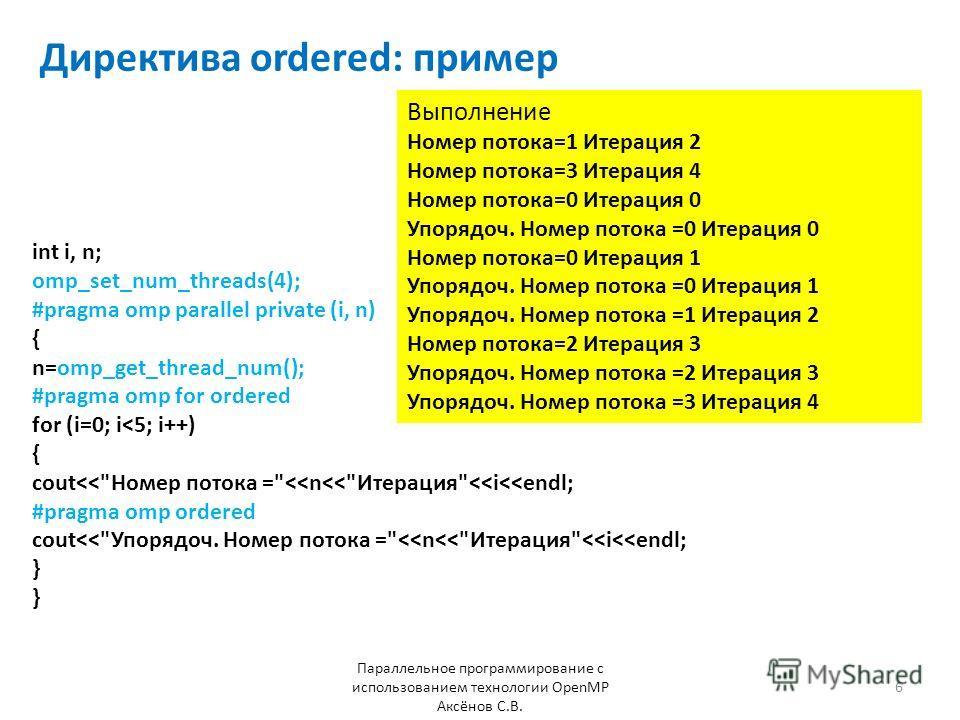 Директива ordered: пример Параллельное программирование с использованием технологии OpenMP Аксёнов С.В. 6 int i, n; omp_set_num_threads(4); #pragma omp parallel private (i, n) { n=omp_get_thread_num(); #pragma omp for ordered for (i=0; i