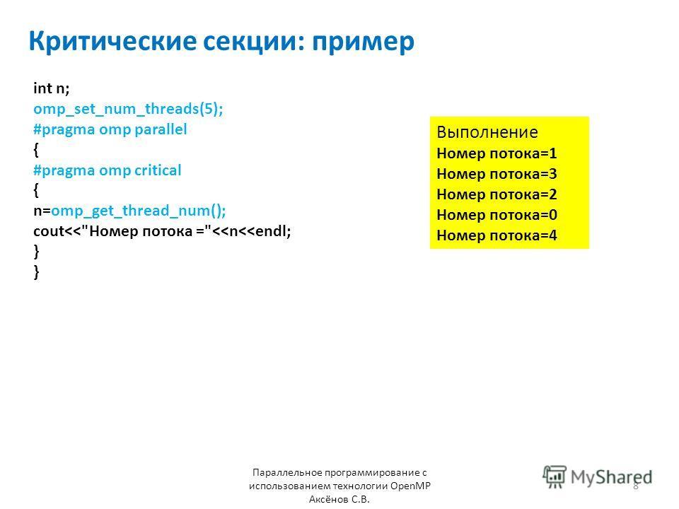 Критические секции: пример Параллельное программирование с использованием технологии OpenMP Аксёнов С.В. 8 int n; omp_set_num_threads(5); #pragma omp parallel { #pragma omp critical { n=omp_get_thread_num(); cout